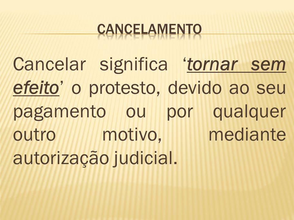 Cancelar significa tornar sem efeito o protesto, devido ao seu pagamento ou por qualquer outro motivo, mediante autorização judicial.