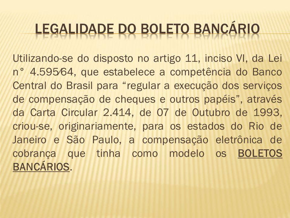 Utilizando-se do disposto no artigo 11, inciso VI, da Lei n° 4.59564, que estabelece a competência do Banco Central do Brasil para regular a execução dos serviços de compensação de cheques e outros papéis, através da Carta Circular 2.414, de 07 de Outubro de 1993, criou-se, originariamente, para os estados do Rio de Janeiro e São Paulo, a compensação eletrônica de cobrança que tinha como modelo os BOLETOS BANCÁRIOS.