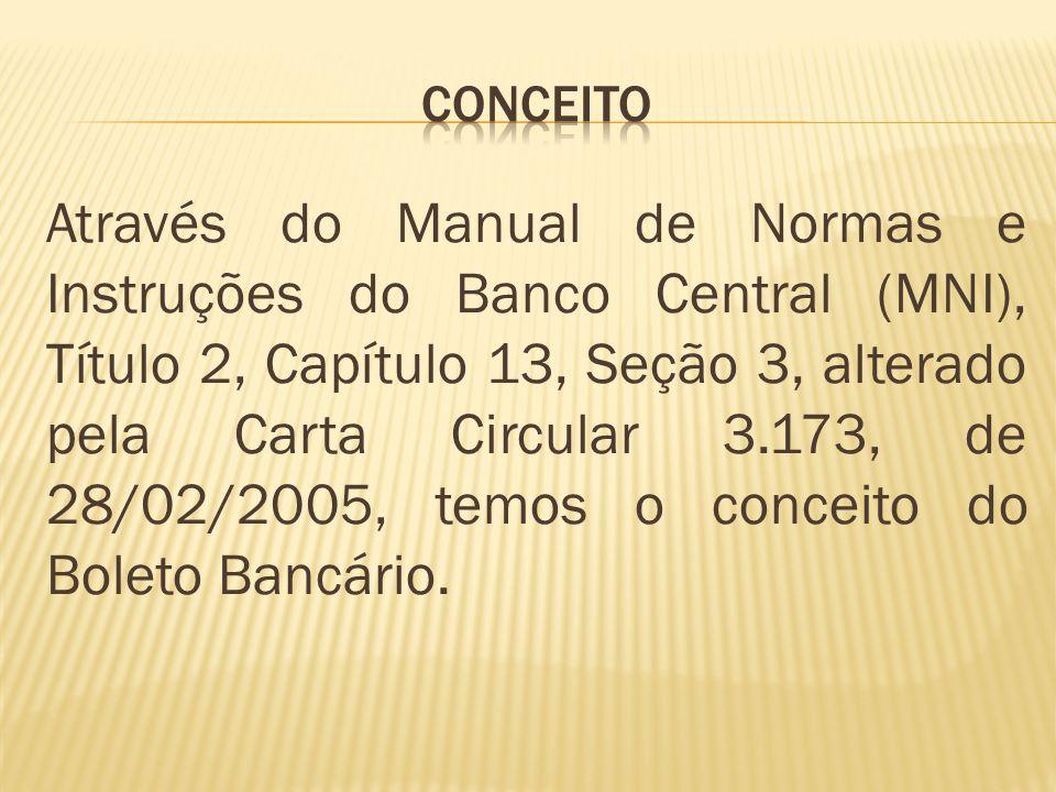 Através do Manual de Normas e Instruções do Banco Central (MNI), Título 2, Capítulo 13, Seção 3, alterado pela Carta Circular 3.173, de 28/02/2005, temos o conceito do Boleto Bancário.