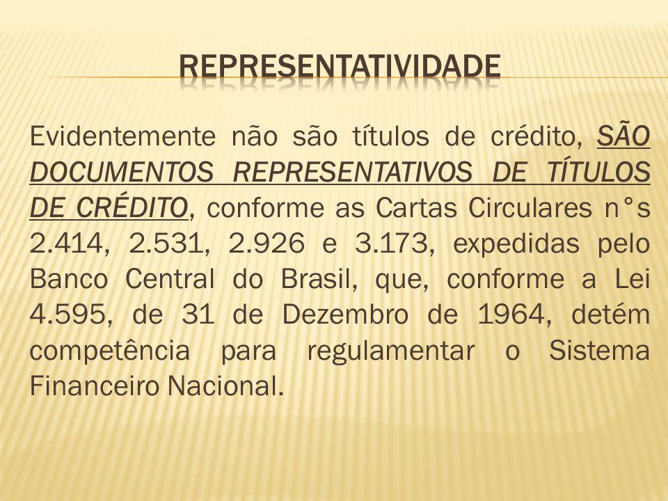 Evidentemente não são títulos de crédito, SÃO DOCUMENTOS REPRESENTATIVOS DE TÍTULOS DE CRÉDITO, conforme as Cartas Circulares n°s 2.414, 2.531, 2.926 e 3.173, expedidas pelo Banco Central do Brasil, que, conforme a Lei 4.595, de 31 de Dezembro de 1964, detém competência para regulamentar o Sistema Financeiro Nacional.