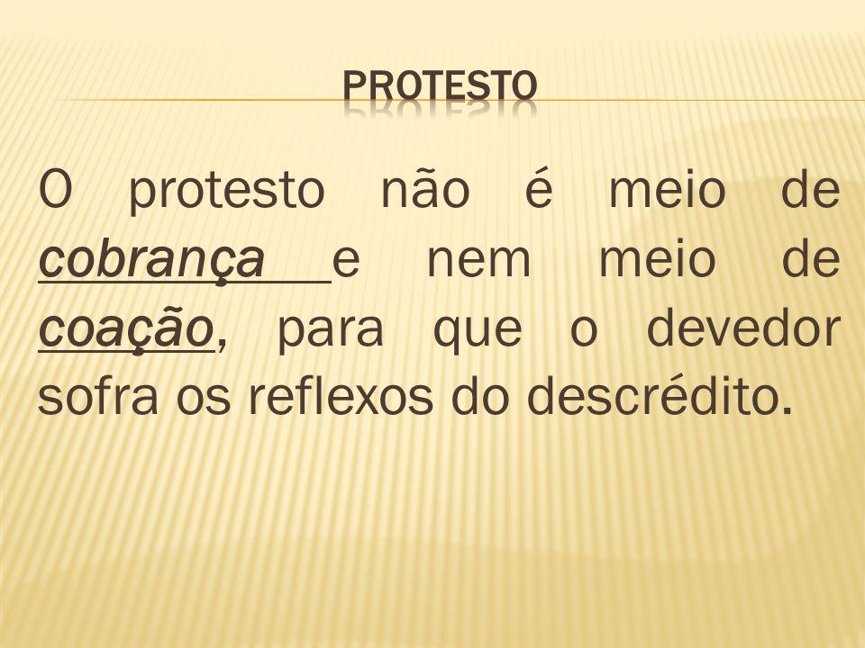 O protesto não é meio de cobrança e nem meio de coação, para que o devedor sofra os reflexos do descrédito.