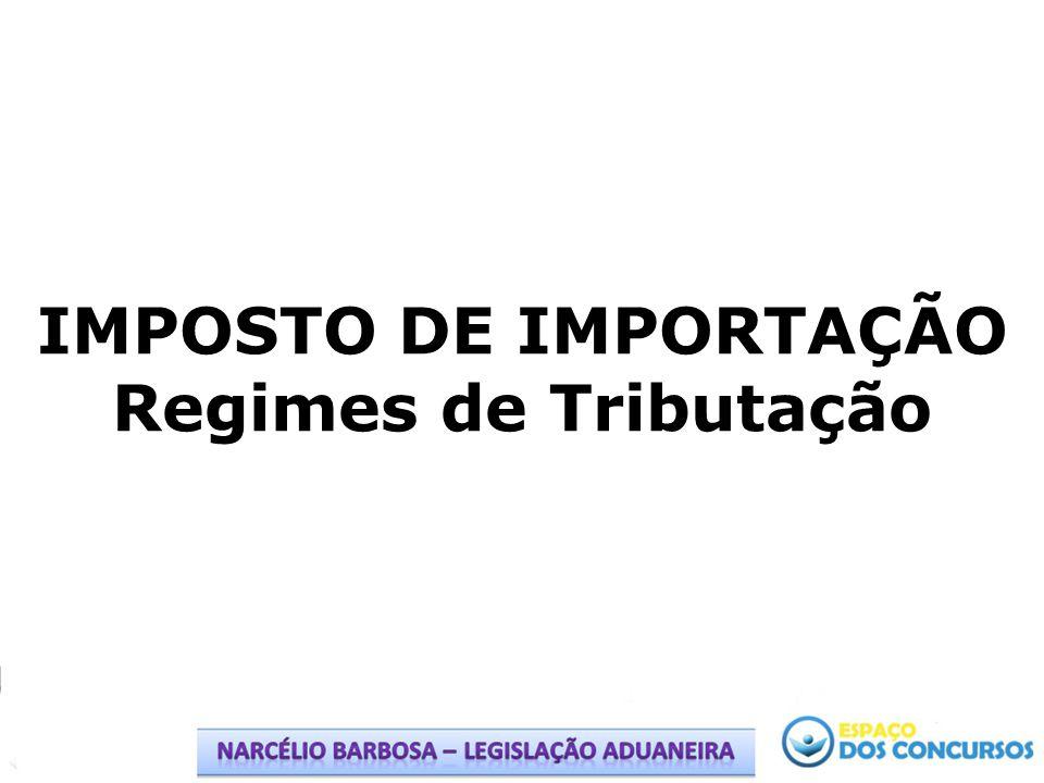 IMPOSTO DE IMPORTAÇÃO Regimes de Tributação
