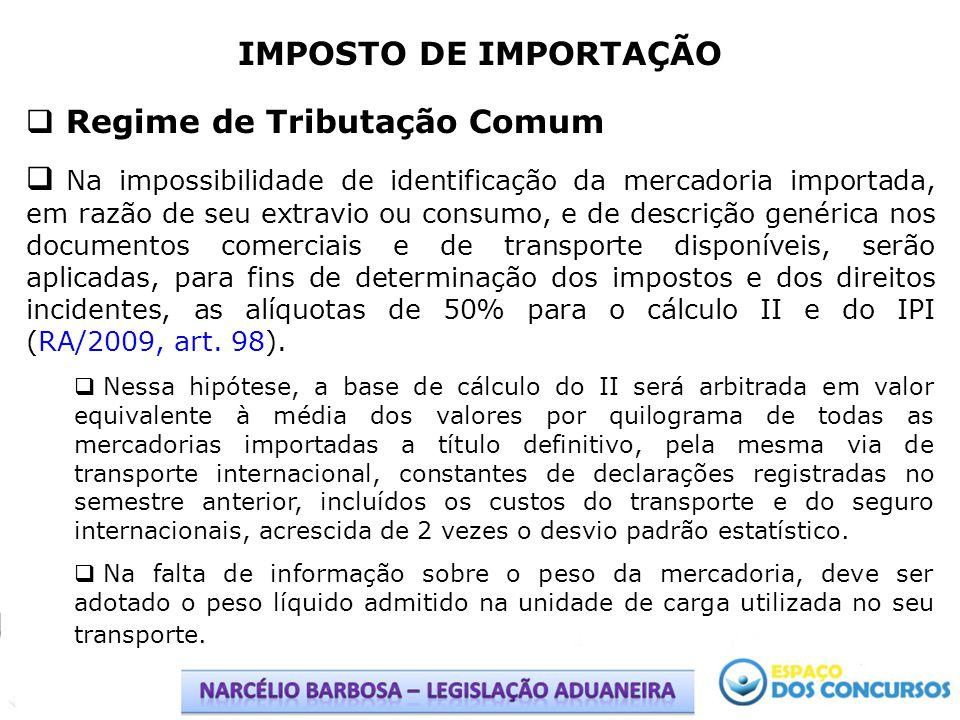 IMPOSTO DE IMPORTAÇÃO Regime de Tributação Comum Na impossibilidade de identificação da mercadoria importada, em razão de seu extravio ou consumo, e d