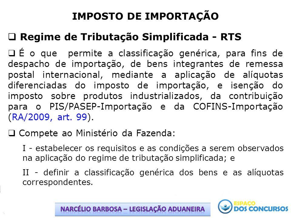 IMPOSTO DE IMPORTAÇÃO Regime de Tributação Simplificada - RTS É o que permite a classificação genérica, para fins de despacho de importação, de bens i