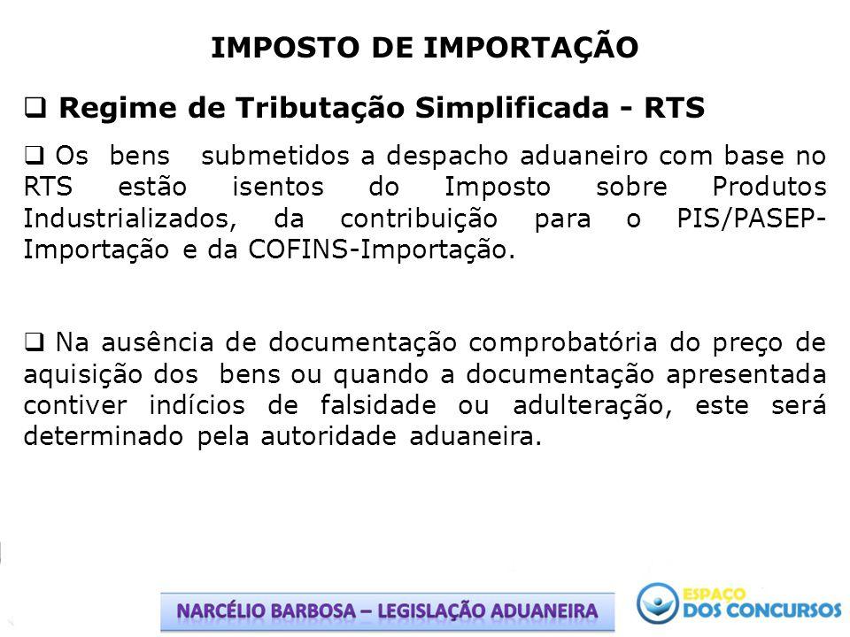 IMPOSTO DE IMPORTAÇÃO Regime de Tributação Simplificada - RTS Os bens submetidos a despacho aduaneiro com base no RTS estão isentos do Imposto sobre P