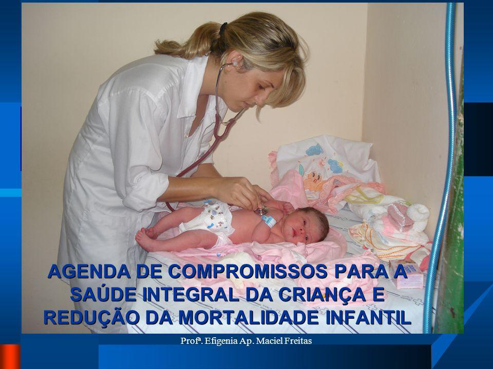 Profª. Efigenia Ap. Maciel Freitas AGENDA DE COMPROMISSOS PARA A SAÚDE INTEGRAL DA CRIANÇA E REDUÇÃO DA MORTALIDADE INFANTIL
