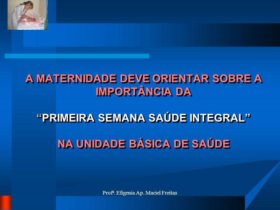 Profª. Efigenia Ap. Maciel Freitas A MATERNIDADE DEVE ORIENTAR SOBRE A IMPORTÂNCIA DAPRIMEIRA SEMANA SAÚDE INTEGRAL NA UNIDADE BÁSICA DE SAÚDE