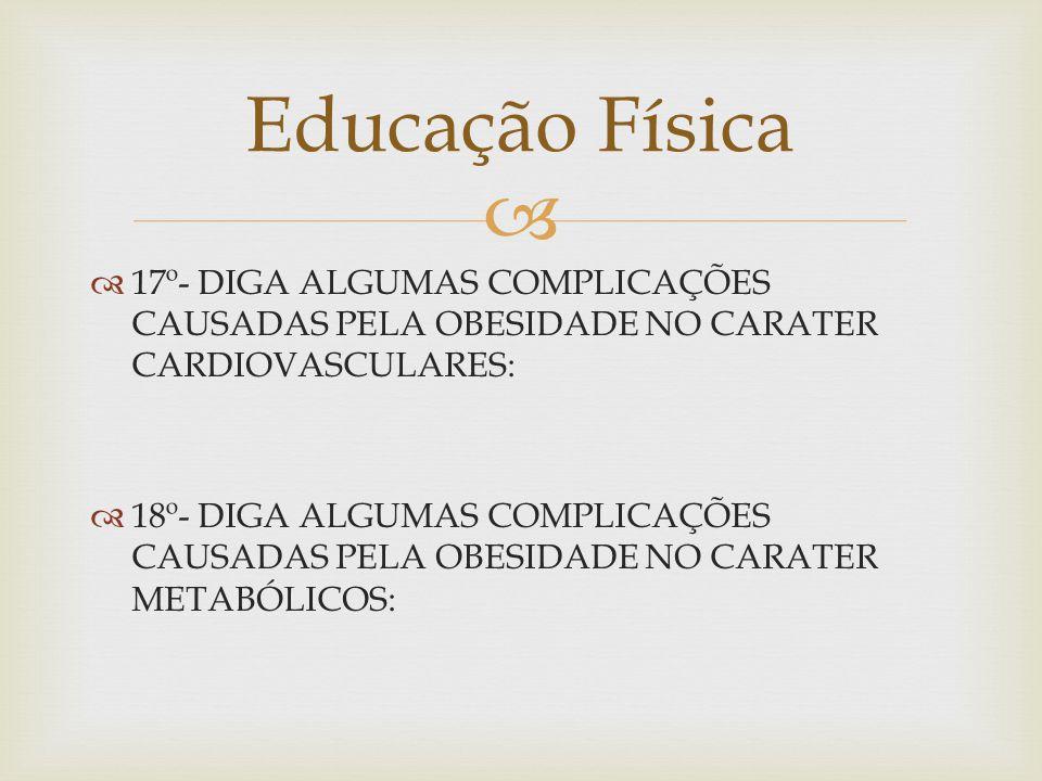 17º- DIGA ALGUMAS COMPLICAÇÕES CAUSADAS PELA OBESIDADE NO CARATER CARDIOVASCULARES: 18º- DIGA ALGUMAS COMPLICAÇÕES CAUSADAS PELA OBESIDADE NO CARATER METABÓLICOS: Educação Física