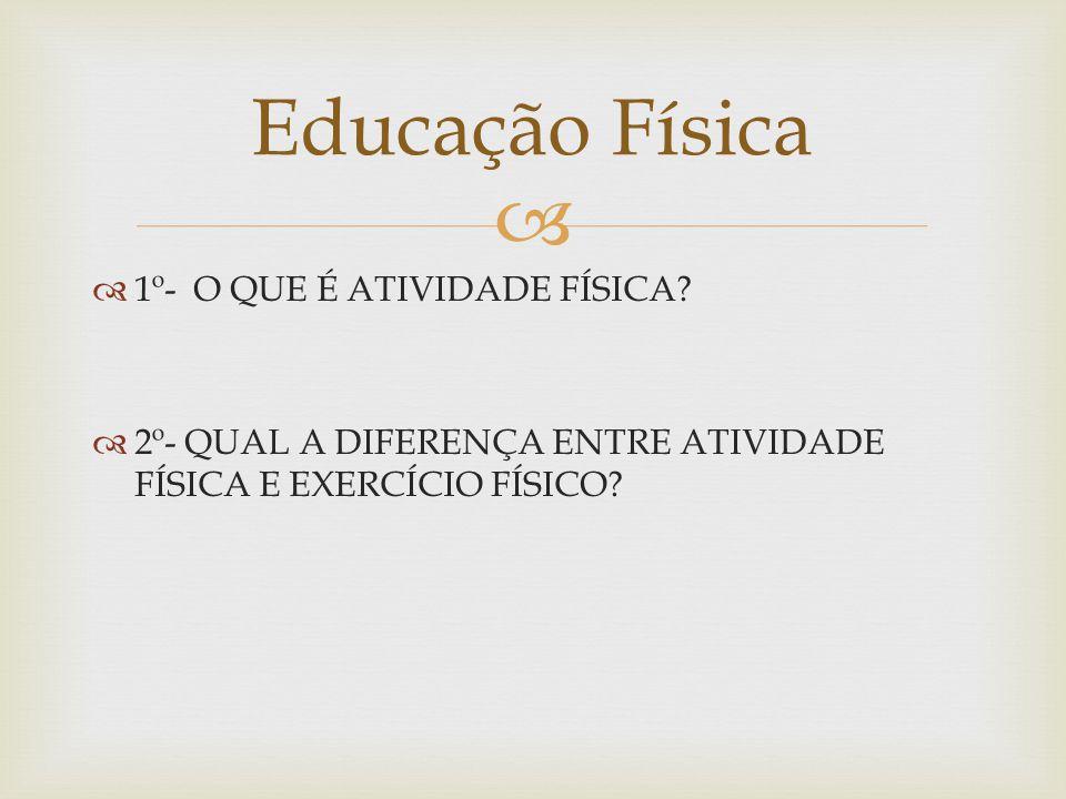 1º- O QUE É ATIVIDADE FÍSICA? 2º- QUAL A DIFERENÇA ENTRE ATIVIDADE FÍSICA E EXERCÍCIO FÍSICO? Educação Física