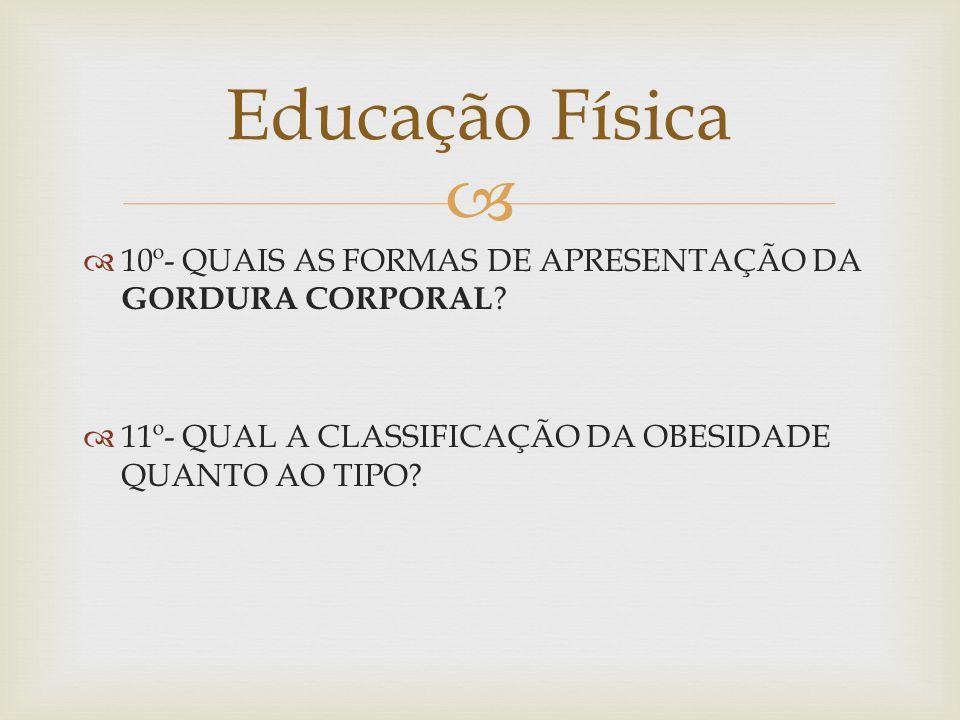 10º- QUAIS AS FORMAS DE APRESENTAÇÃO DA GORDURA CORPORAL .