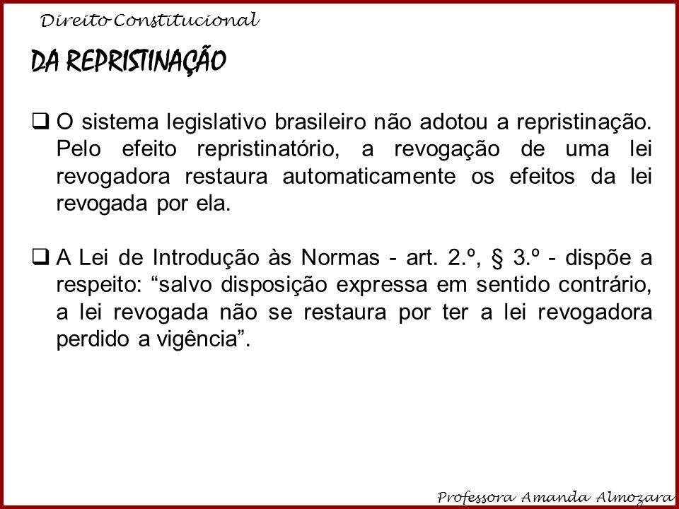 Direito Constitucional Professora Amanda Almozara 2 DA REPRISTINAÇÃO O sistema legislativo brasileiro não adotou a repristinação. Pelo efeito repristi