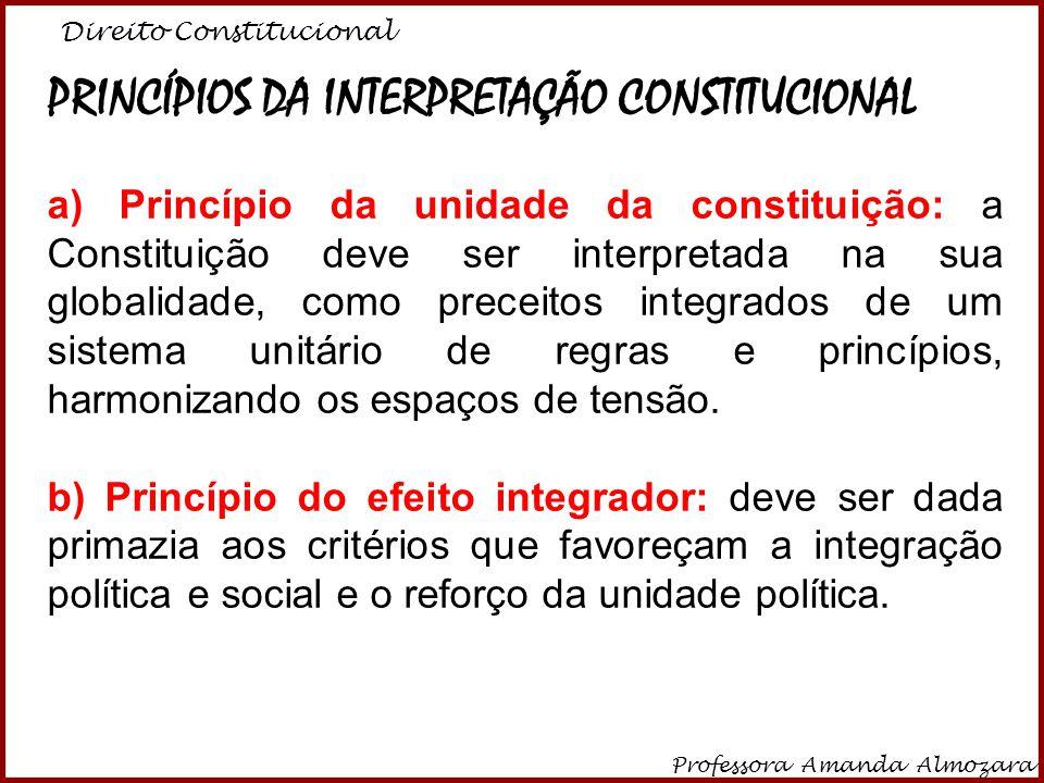 Direito Constitucional Professora Amanda Almozara 3 PRINCÍPIOS DA INTERPRETAÇÃO CONSTITUCIONAL a) Princípio da unidade da constituição: a Constituição