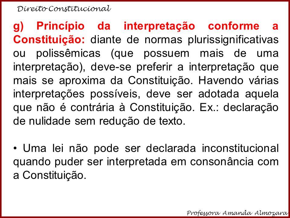 Direito Constitucional Professora Amanda Almozara 6 g) Princípio da interpretação conforme a Constituição: diante de normas plurissignificativas ou po