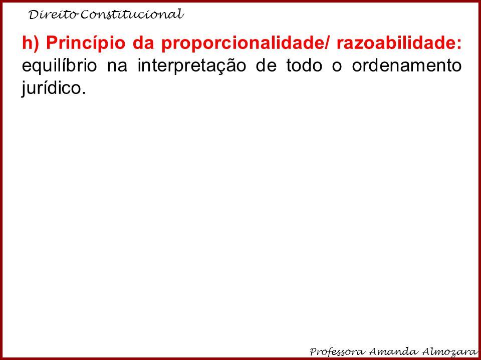 Direito Constitucional Professora Amanda Almozara 7 h) Princípio da proporcionalidade/ razoabilidade: equilíbrio na interpretação de todo o ordenament