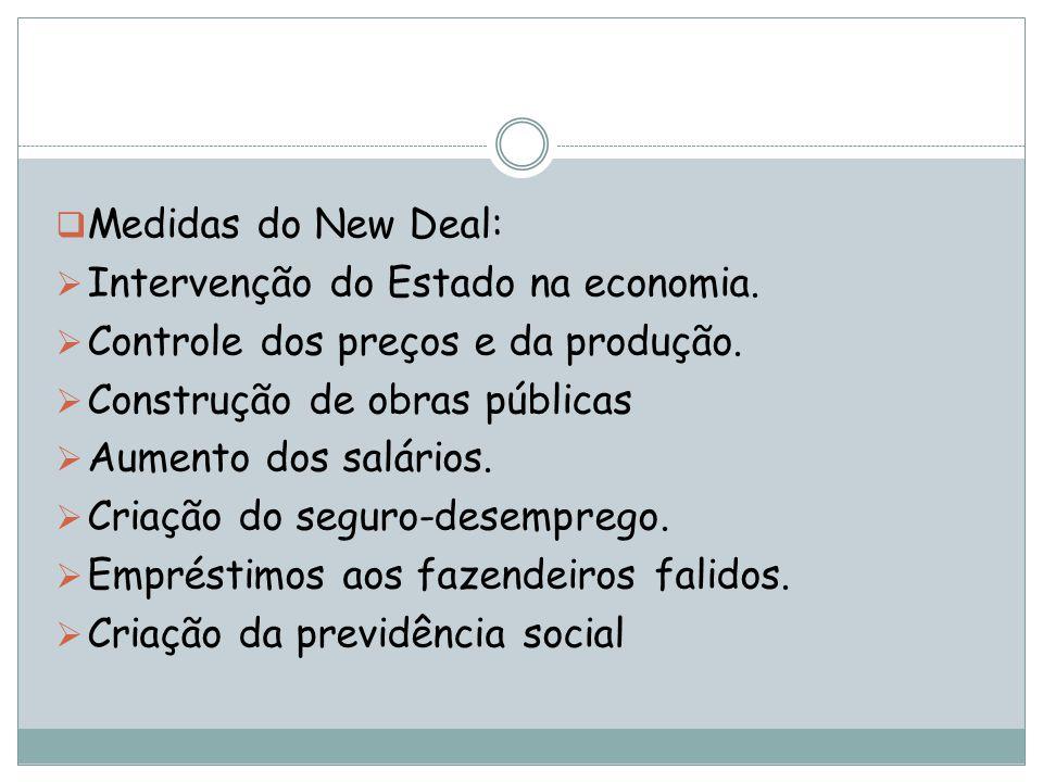 Medidas do New Deal: Intervenção do Estado na economia. Controle dos preços e da produção. Construção de obras públicas Aumento dos salários. Criação