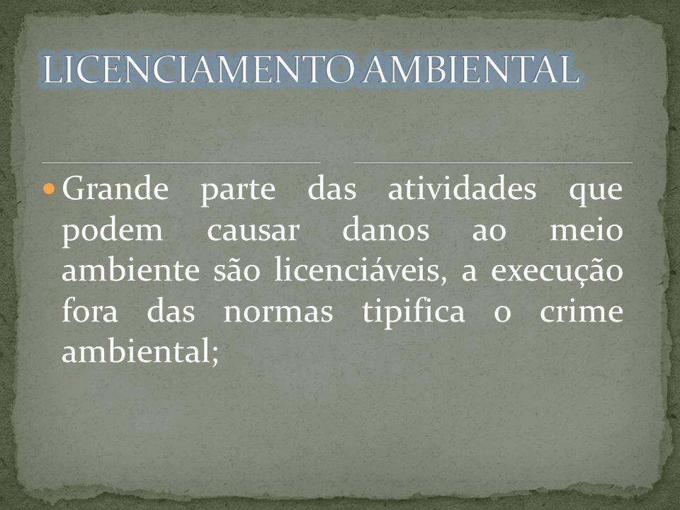 Grande parte das atividades que podem causar danos ao meio ambiente são licenciáveis, a execução fora das normas tipifica o crime ambiental;