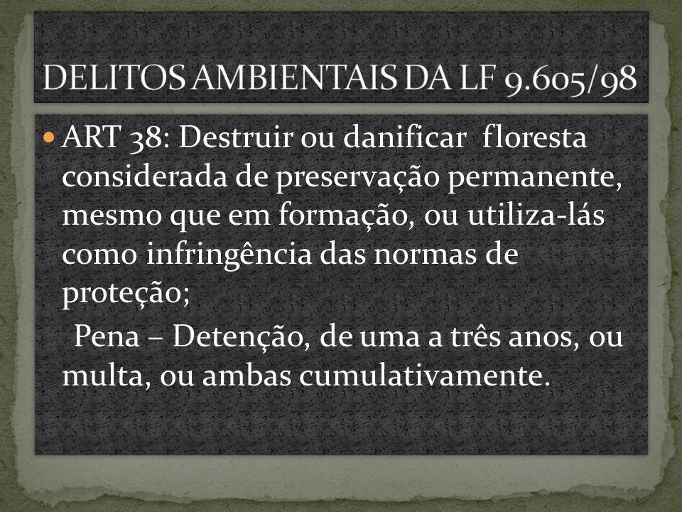 ART 38: Destruir ou danificar floresta considerada de preservação permanente, mesmo que em formação, ou utiliza-lás como infringência das normas de pr