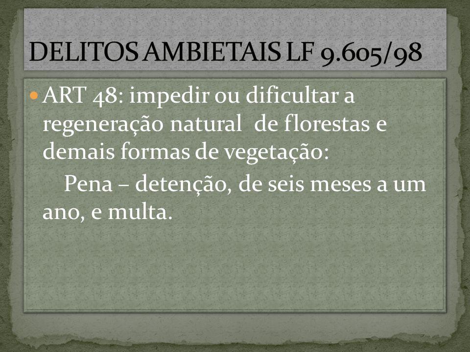 ART 48: impedir ou dificultar a regeneração natural de florestas e demais formas de vegetação: Pena – detenção, de seis meses a um ano, e multa. ART 4