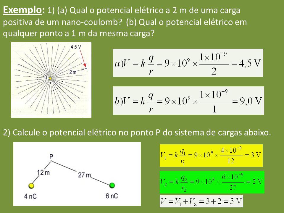 Exemplo: 1) (a) Qual o potencial elétrico a 2 m de uma carga positiva de um nano-coulomb? (b) Qual o potencial elétrico em qualquer ponto a 1 m da mes