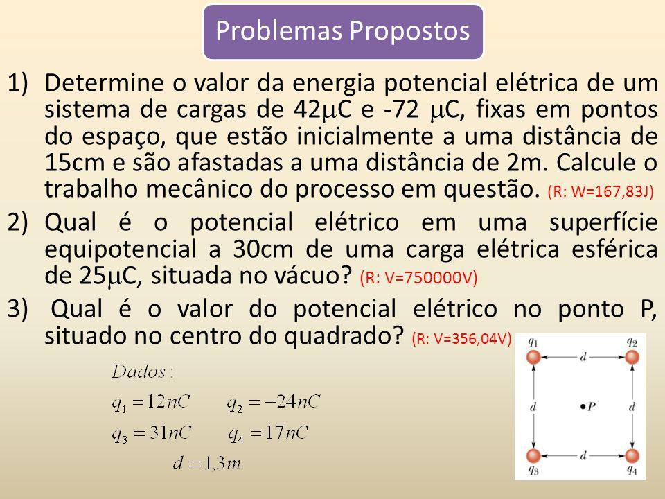 Problemas Propostos 1)Determine o valor da energia potencial elétrica de um sistema de cargas de 42 C e -72 C, fixas em pontos do espaço, que estão inicialmente a uma distância de 15cm e são afastadas a uma distância de 2m.