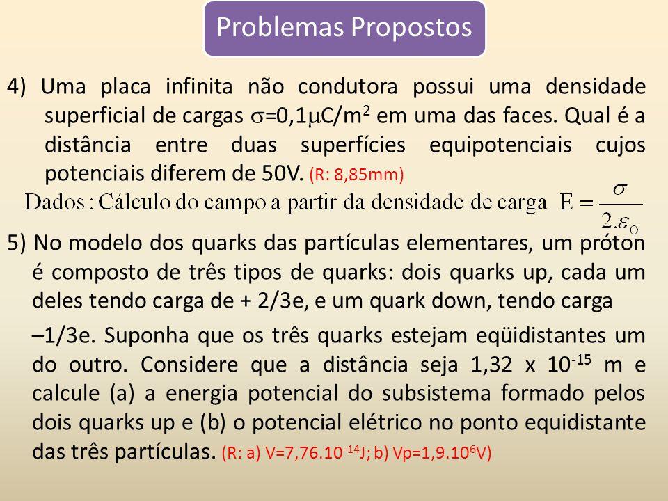 Problemas Propostos 4) Uma placa infinita não condutora possui uma densidade superficial de cargas =0,1 C/m 2 em uma das faces. Qual é a distância ent