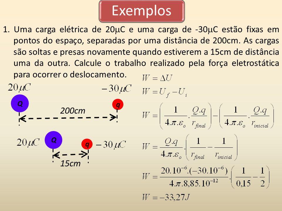 Exemplos 1. Uma carga elétrica de 20 C e uma carga de -30 C estão fixas em pontos do espaço, separadas por uma distância de 200cm. As cargas são solta