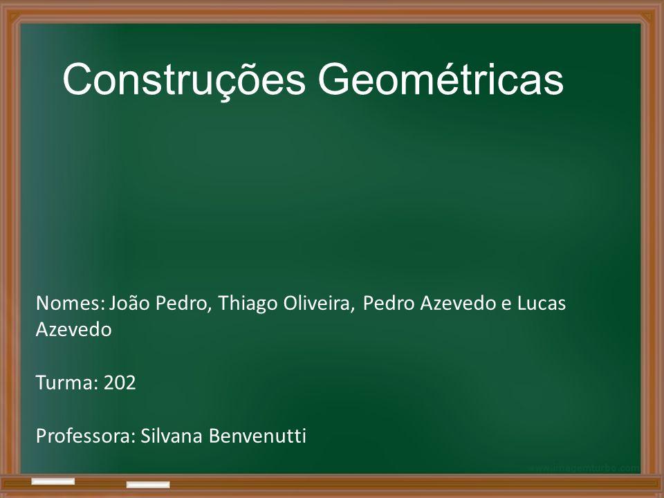Construções Geométricas Nomes: João Pedro, Thiago Oliveira, Pedro Azevedo e Lucas Azevedo Turma: 202 Professora: Silvana Benvenutti