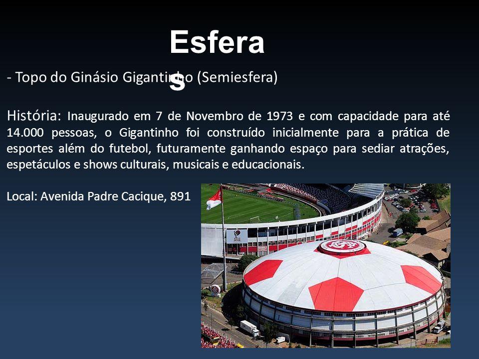 Esfera s - Topo do Ginásio Gigantinho (Semiesfera) História: Inaugurado em 7 de Novembro de 1973 e com capacidade para até 14.000 pessoas, o Gigantinh