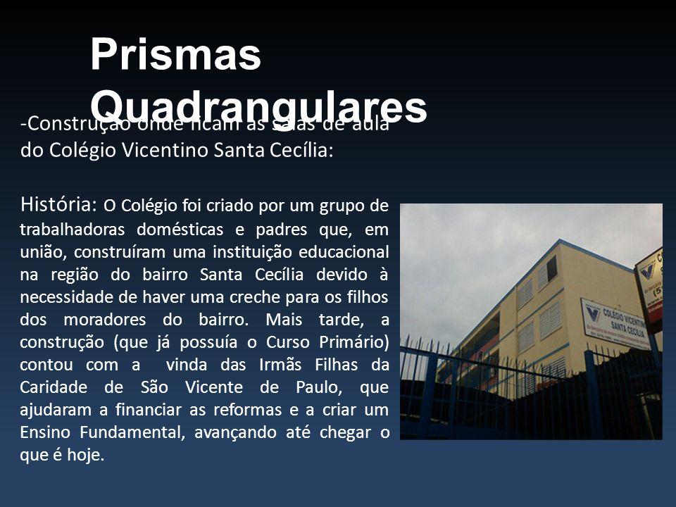 Prismas Quadrangulares -Construção onde ficam as salas de aula do Colégio Vicentino Santa Cecília: História: O Colégio foi criado por um grupo de trab