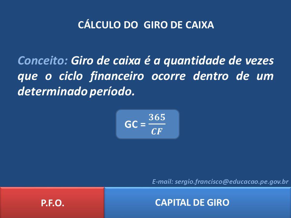 CÁLCULO DO GIRO DE CAIXA P.F.O. CAPITAL DE GIRO E-mail: sergio.francisco@educacao.pe.gov.br Conceito: Giro de caixa é a quantidade de vezes que o cicl