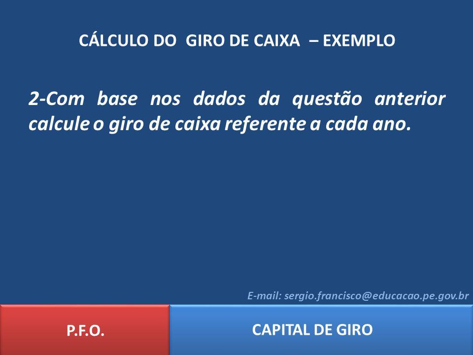 CÁLCULO DO GIRO DE CAIXA – EXEMPLO P.F.O. CAPITAL DE GIRO E-mail: sergio.francisco@educacao.pe.gov.br 2-Com base nos dados da questão anterior calcule