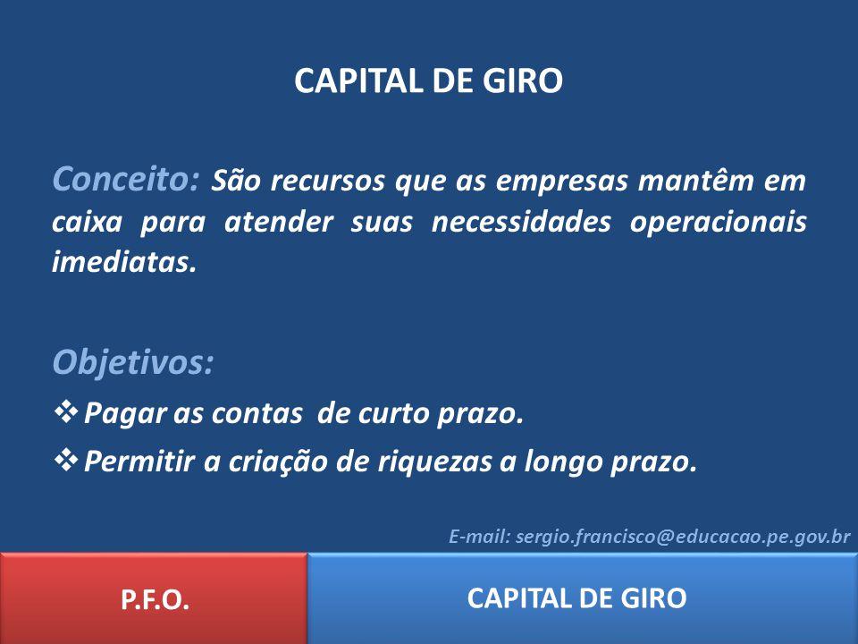 P.F.O. CAPITAL DE GIRO E-mail: sergio.francisco@educacao.pe.gov.br CAPITAL DE GIRO Conceito: São recursos que as empresas mantêm em caixa para atender