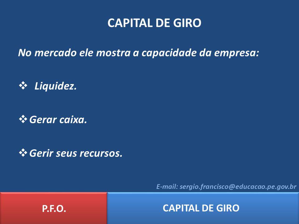 P.F.O. CAPITAL DE GIRO E-mail: sergio.francisco@educacao.pe.gov.br CAPITAL DE GIRO No mercado ele mostra a capacidade da empresa: Liquidez. Gerar caix
