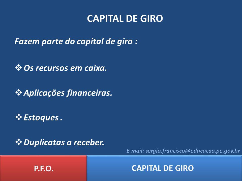P.F.O. CAPITAL DE GIRO E-mail: sergio.francisco@educacao.pe.gov.br CAPITAL DE GIRO Fazem parte do capital de giro : Os recursos em caixa. Aplicações f
