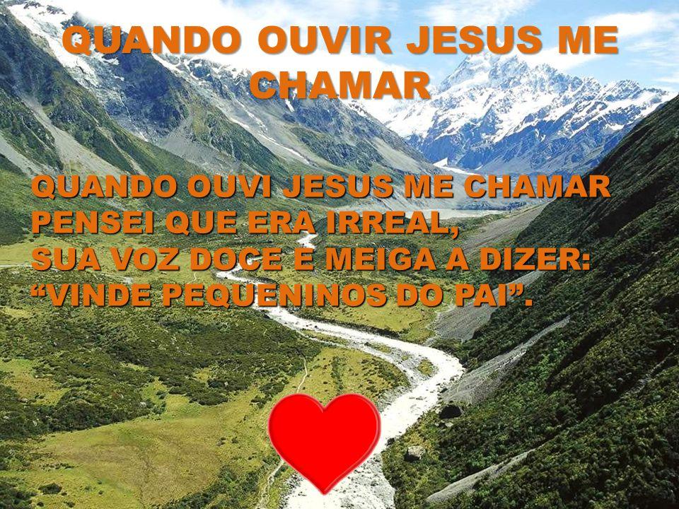 QUANDO OUVIR JESUS ME CHAMAR QUANDO OUVI JESUS ME CHAMAR PENSEI QUE ERA IRREAL, SUA VOZ DOCE E MEIGA A DIZER: VINDE PEQUENINOS DO PAI.