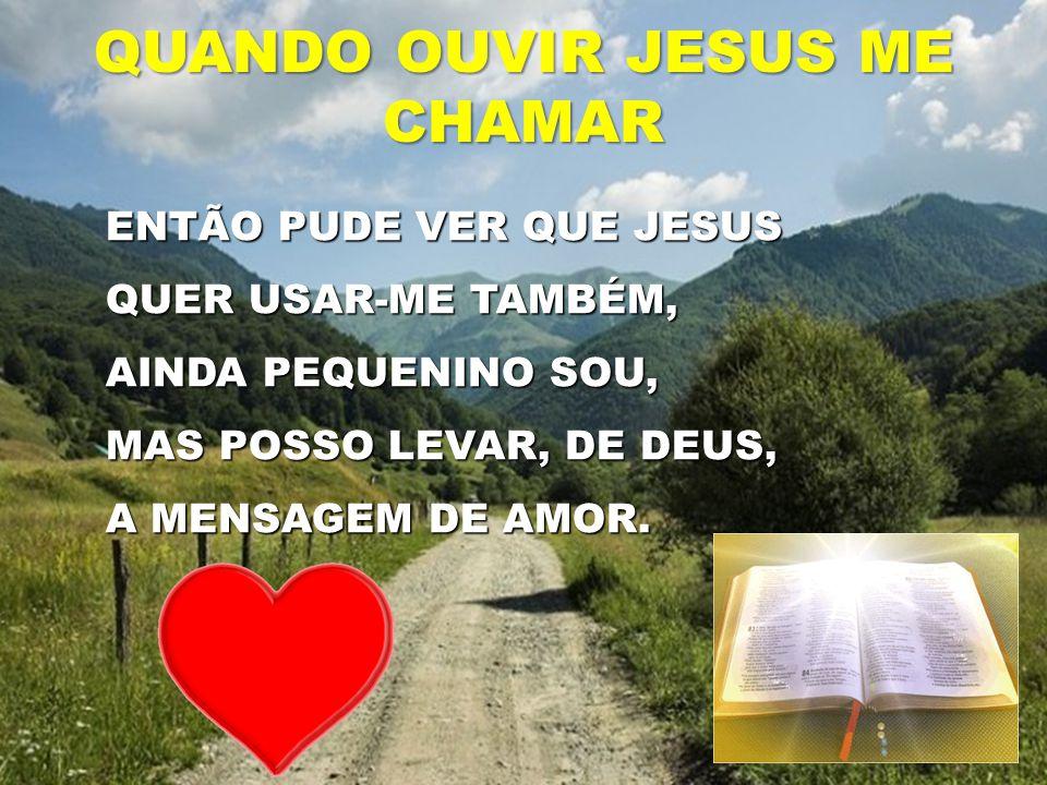 ENTÃO PUDE VER QUE JESUS QUER USAR-ME TAMBÉM, AINDA PEQUENINO SOU, MAS POSSO LEVAR, DE DEUS, A MENSAGEM DE AMOR. QUANDO OUVIR JESUS ME CHAMAR
