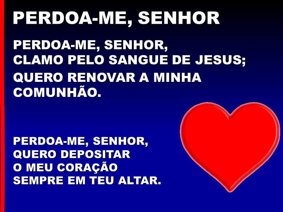 PERDOA-ME, SENHOR, CLAMO PELO SANGUE DE JESUS; PERDOA-ME, SENHOR PERDOA-ME, SENHOR, QUERO DEPOSITAR O MEU CORAÇÃO SEMPRE EM TEU ALTAR. QUERO RENOVAR A