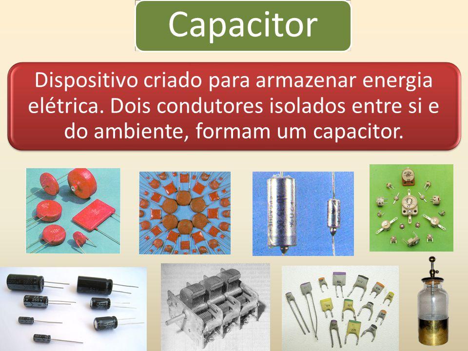 Capacitor Dispositivo criado para armazenar energia elétrica. Dois condutores isolados entre si e do ambiente, formam um capacitor.