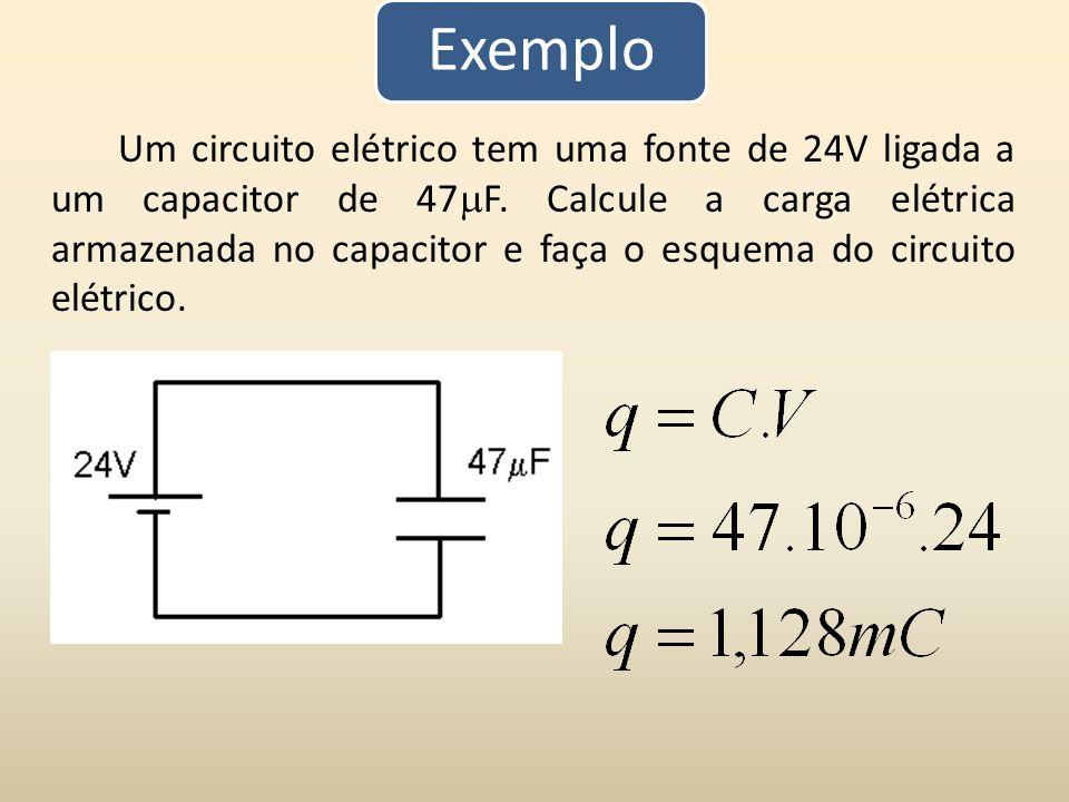 Exemplo Um circuito elétrico tem uma fonte de 24V ligada a um capacitor de 47 F. Calcule a carga elétrica armazenada no capacitor e faça o esquema do