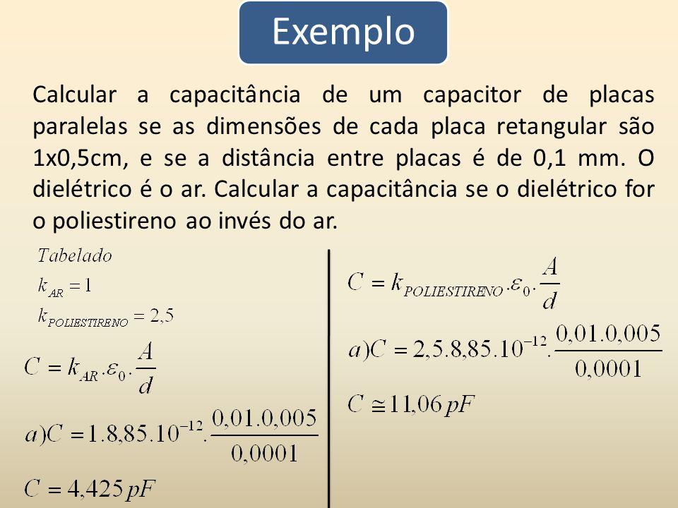 Exemplo Calcular a capacitância de um capacitor de placas paralelas se as dimensões de cada placa retangular são 1x0,5cm, e se a distância entre placa