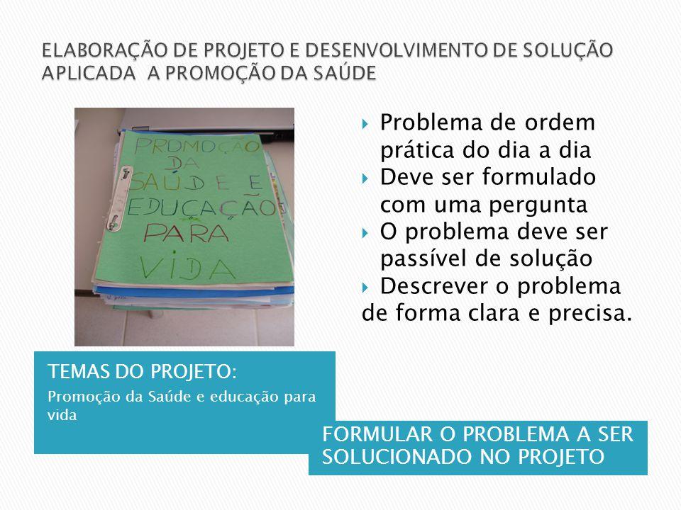 TEMAS DO PROJETO: Promoção da Saúde e educação para vida FORMULAR O PROBLEMA A SER SOLUCIONADO NO PROJETO Problema de ordem prática do dia a dia Deve