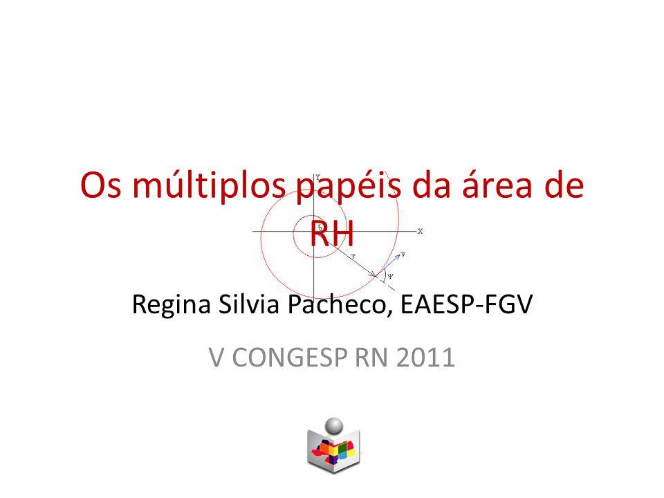 Os múltiplos papéis da área de RH Regina Silvia Pacheco, EAESP-FGV V CONGESP RN 2011