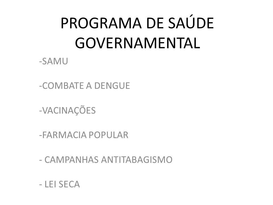PROGRAMA DE SAÚDE GOVERNAMENTAL -SAMU -COMBATE A DENGUE -VACINAÇÕES -FARMACIA POPULAR - CAMPANHAS ANTITABAGISMO - LEI SECA