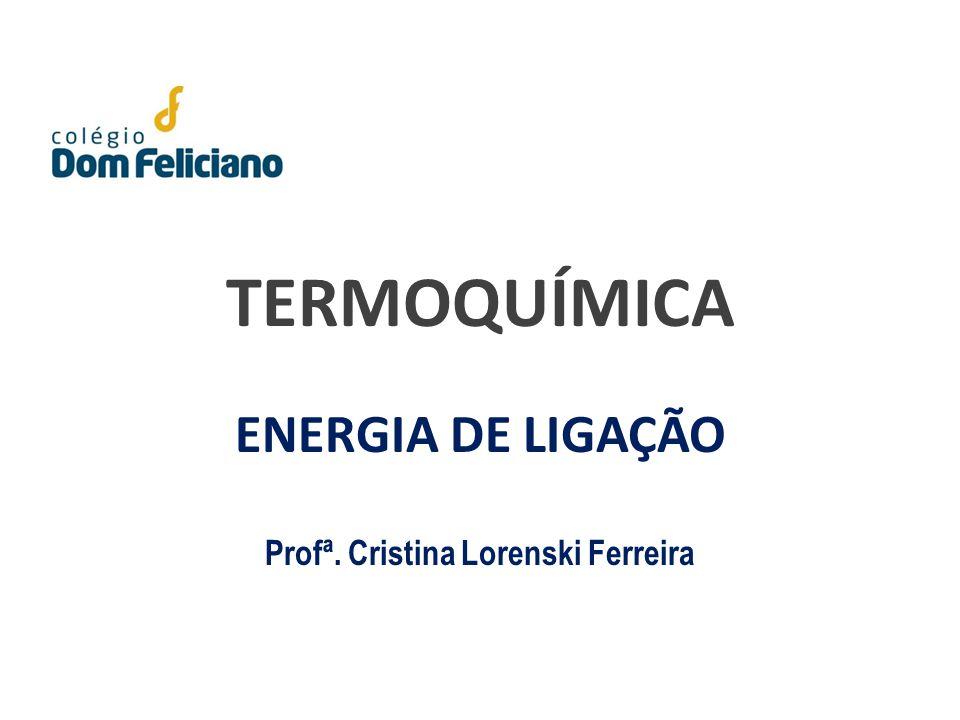TERMOQUÍMICA ENERGIA DE LIGAÇÃO Profª. Cristina Lorenski Ferreira