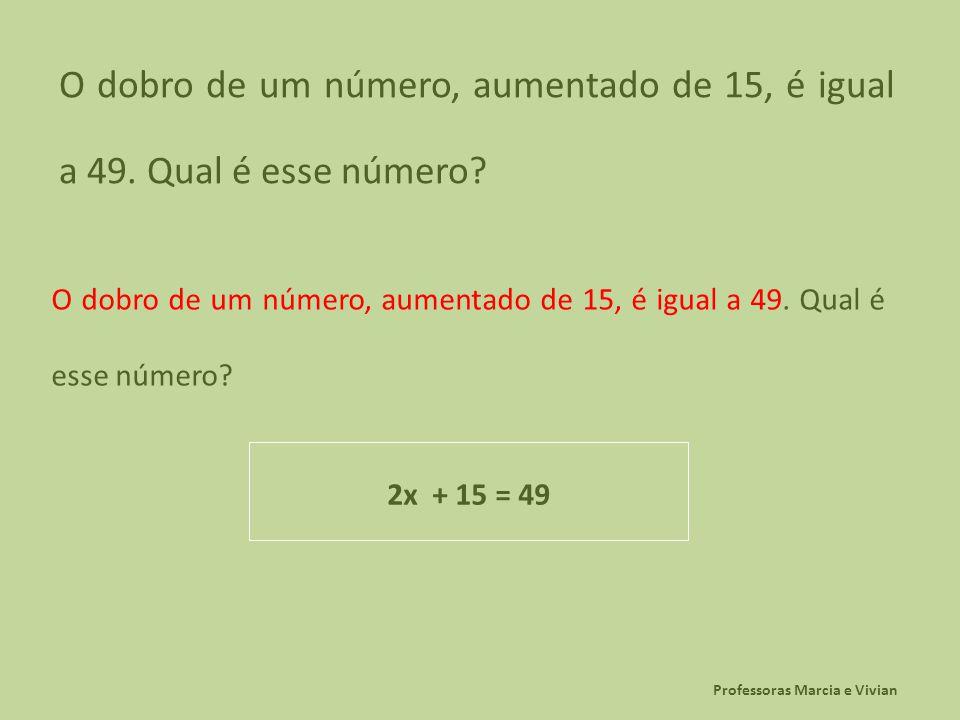 Professoras Marcia e Vivian O dobro de um número, aumentado de 15, é igual a 49. Qual é esse número? 2x + 15 = 49