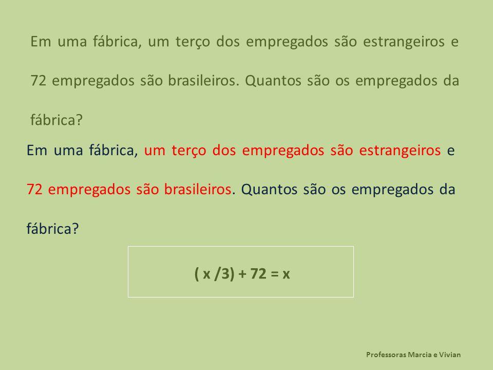 Professoras Marcia e Vivian Em uma fábrica, um terço dos empregados são estrangeiros e 72 empregados são brasileiros. Quantos são os empregados da fáb