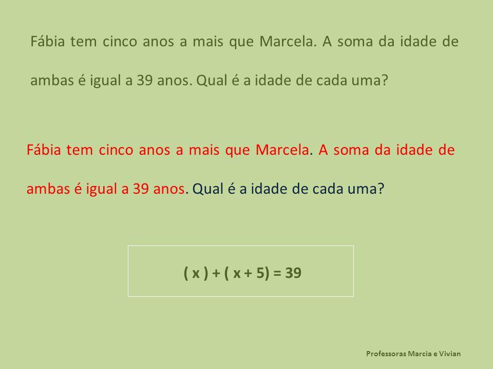 Professoras Marcia e Vivian Fábia tem cinco anos a mais que Marcela. A soma da idade de ambas é igual a 39 anos. Qual é a idade de cada uma? ( x ) + (