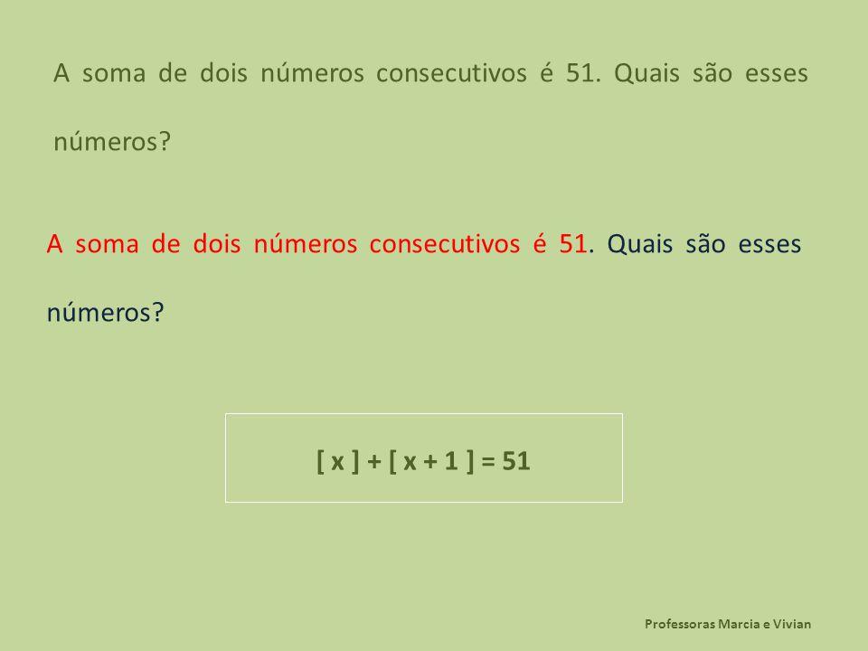 Professoras Marcia e Vivian A soma de dois números consecutivos é 51. Quais são esses números? [ x ] + [ x + 1 ] = 51