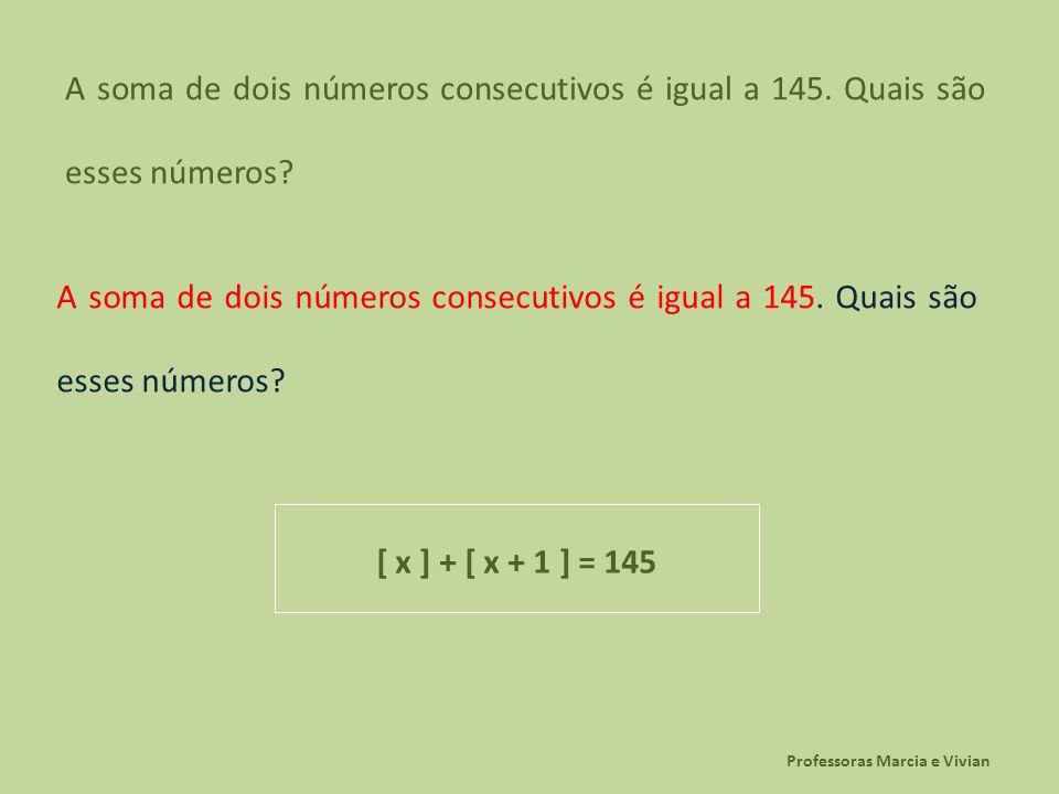 Professoras Marcia e Vivian A soma de dois números consecutivos é igual a 145. Quais são esses números? [ x ] + [ x + 1 ] = 145