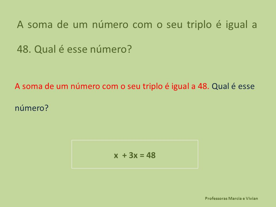 Professoras Marcia e Vivian A soma de um número com o seu triplo é igual a 48. Qual é esse número? x + 3x = 48